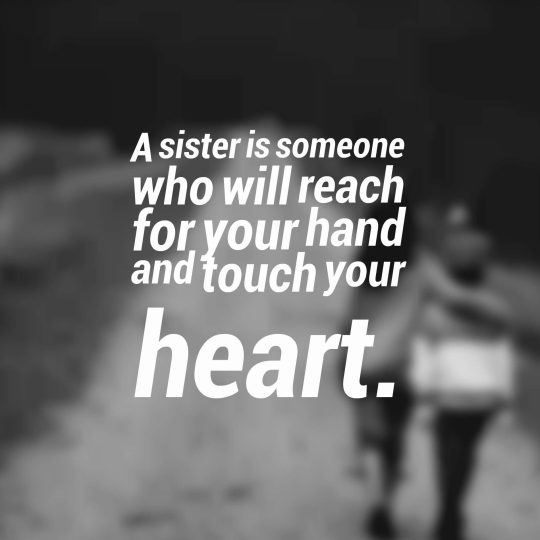 A sister is someone who will reach for your hand and touch your heart.