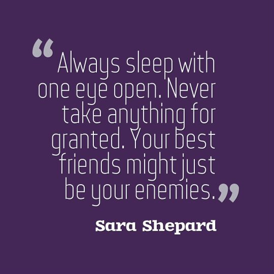 Always sleep with one eye open. Never take anything for granted. Your best friends might just be your enemies.