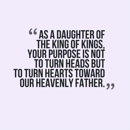 As a daughter of the king of kings, your purpose is not to turn heads but to turn hearts toward our Heavenly Father.