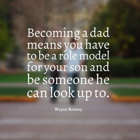 Becoming a dad means you have to be a role model for your son and be someone he can look up to.