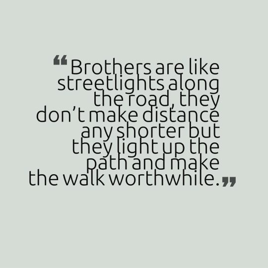 Brothers are like streetlights along the road, they don't make distance any shorter but they light up the path and make the walk worthwhile.