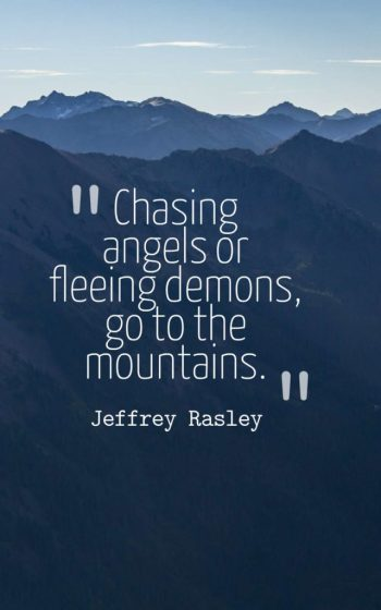 Chasing angels or fleeing demons, go to the mountains.