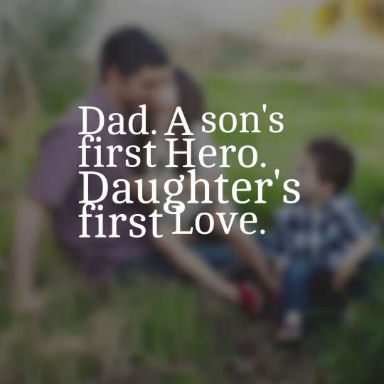 Dad. A son's first Hero. Daughter's first Love.