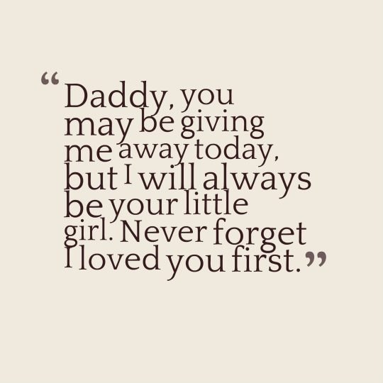 Daddy, you may be giving me away today, but I will always be your little girl. Never forget I loved you first.