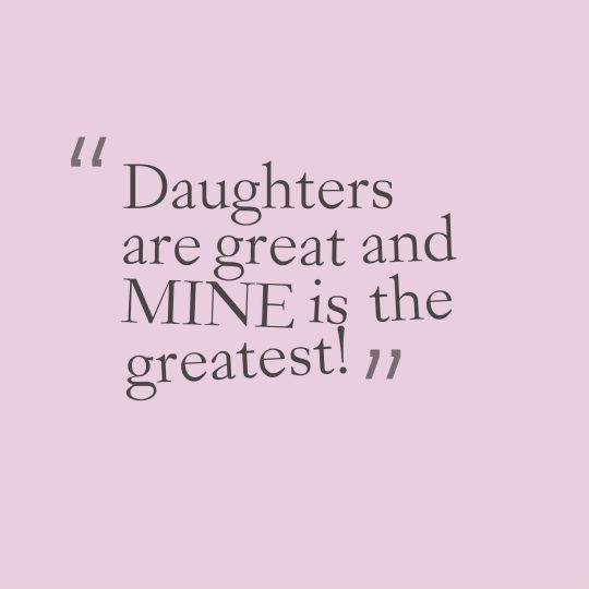 Daughters are great and MINE is the greatest!