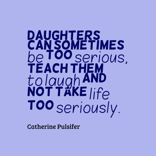 Daughters can sometimes be too serious, teach them to laugh and not take life too seriously.