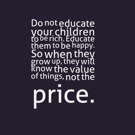 Do not educate your children to be rich. Educate them to be happy. So when they grow up, they will know the value of things, not the price.
