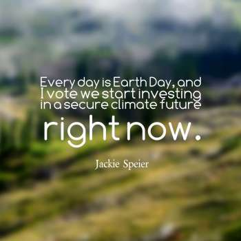 Every day is Earth Day, and I vote we start investing in a secure climate future right now.