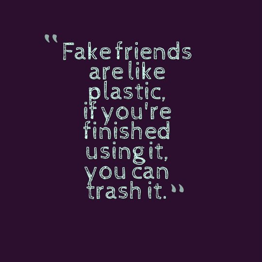 Fake friends are like plastic, if you're finished using it, you can trash it.