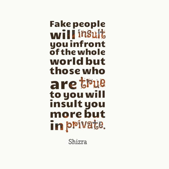 Fake people will insult you infront of the whole world but those who are true to you will insult you more but in private.