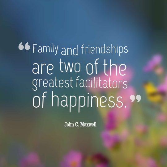 Family and friendships are two of the greatest facilitators of happiness.