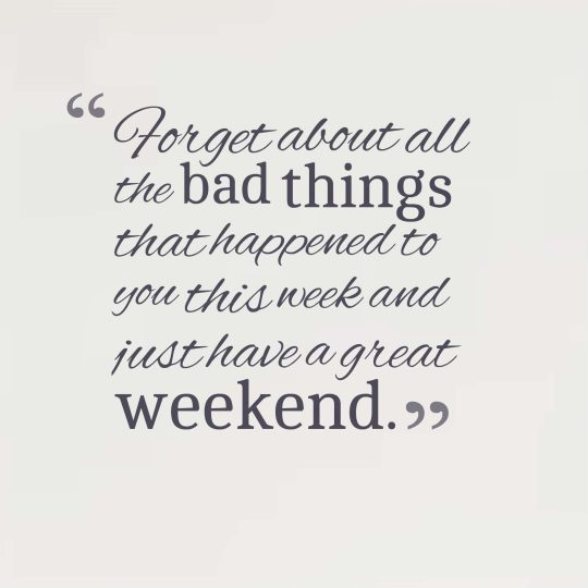 Forget about all the bad things that happened to you this week and just have a great weekend.