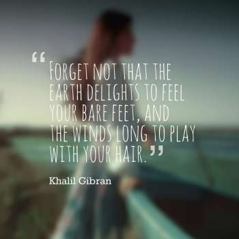 Forget not that the earth delights to feel your bare feet, and the winds long to play with your hair.