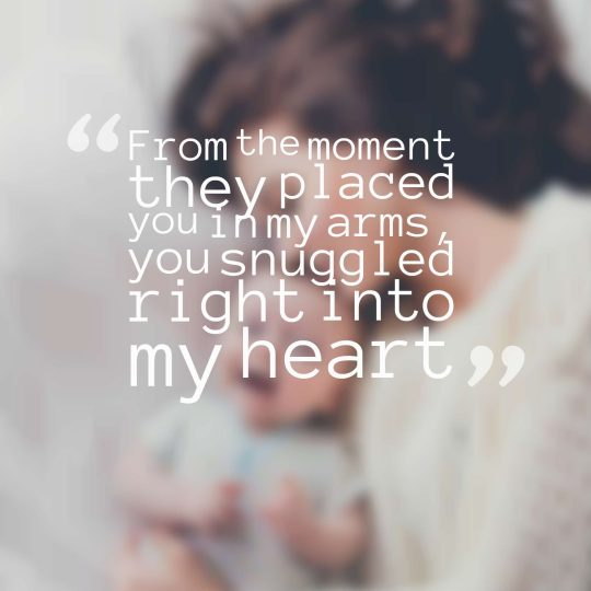 From the moment they placed you in my arms, you snuggled right into my heart