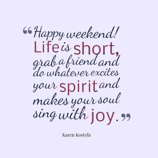 Happy weekend! life is short, grab a friend and do whatever excites your spirit and makes your soul sing with joy.