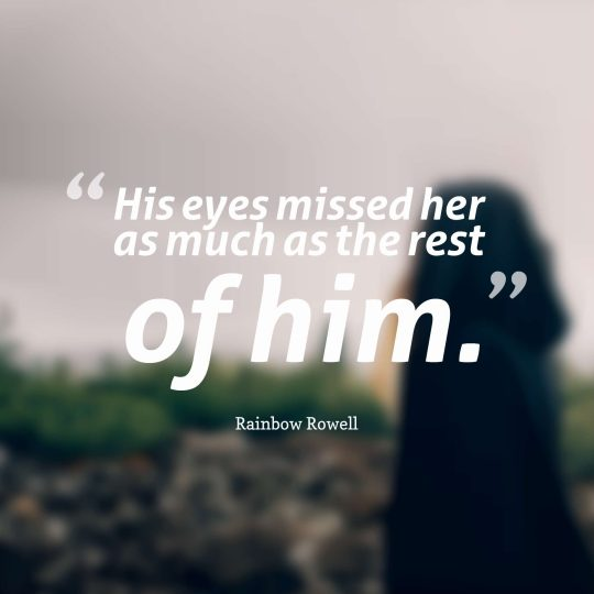 His eyes missed her as much as the rest of him.