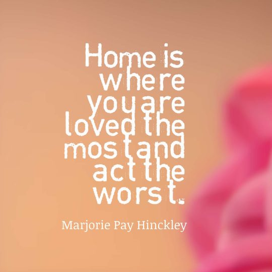 Home is where you are loved the most and act the worst.