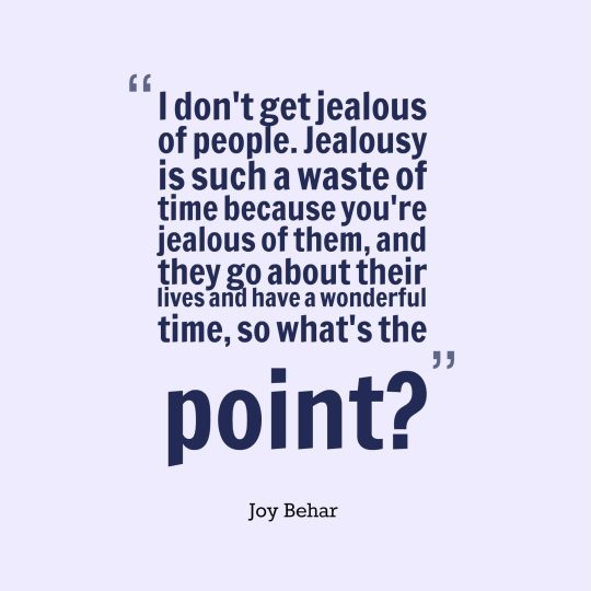 I don't get jealous of people. Jealousy is such a waste of time because you're jealous of them, and they go about their lives and have a wonderful time, so what's the point?
