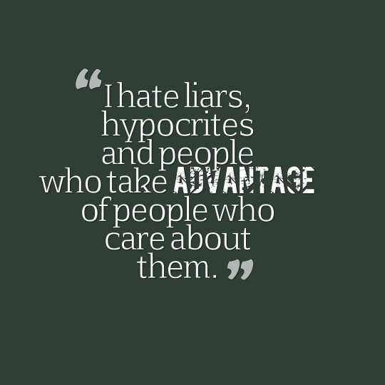 I hate liars, hypocrites and people who take advantage of people who care about them.