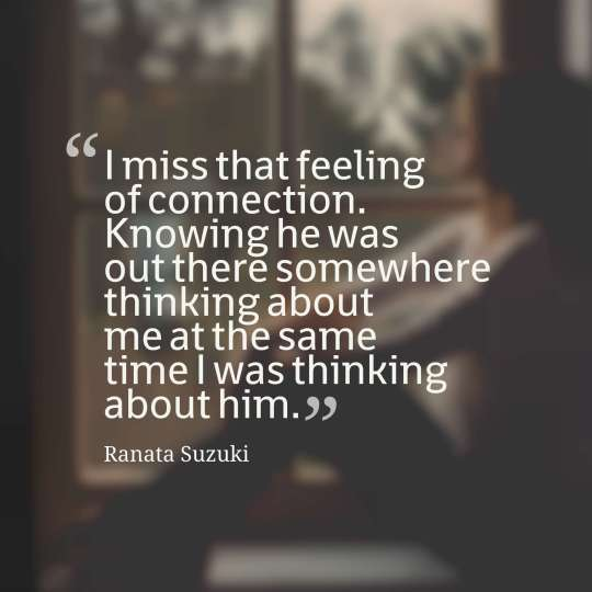 I miss that feeling of connection.Knowing he was out there somewhere thinking about me at the same time I was thinking about him.