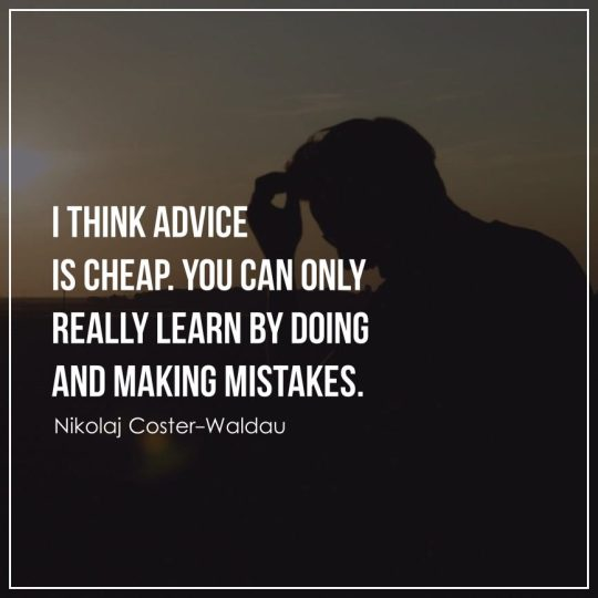 I think advice is cheap. You can only really learn by doing and making mistakes.