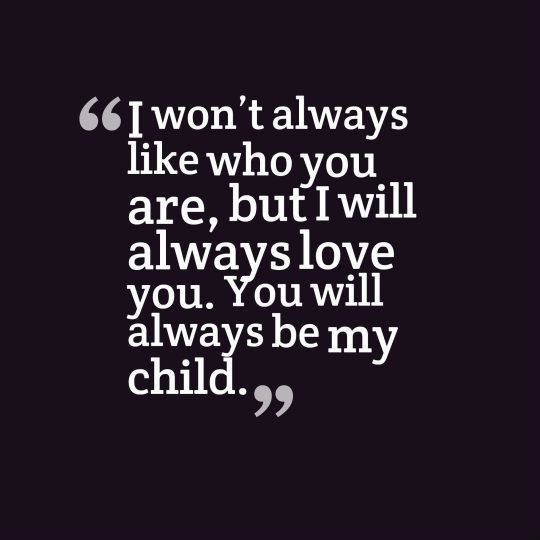 I won't always like who you are, but I will always love you. You will always be my child.