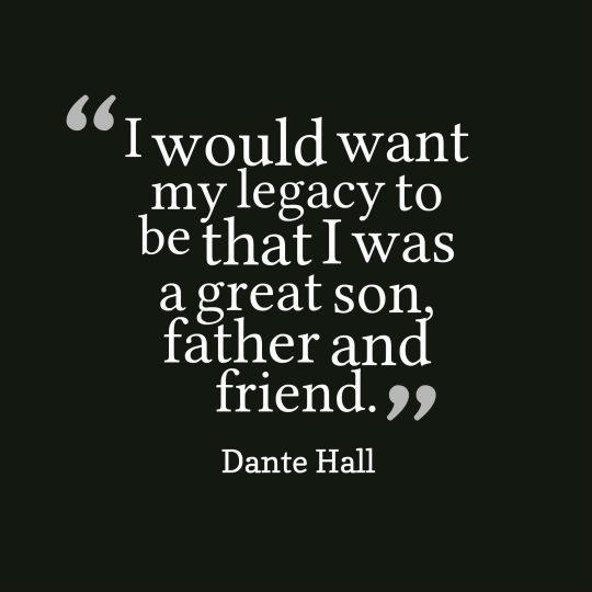 I would want my legacy to be that I was a great son, father and friend.