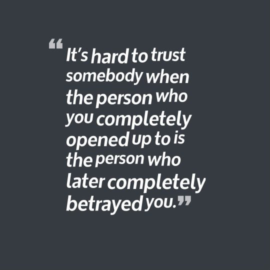 It's hard to trust somebody when the person who you completely opened up to is the person who later completely betrayed you.