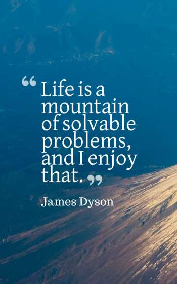 Life is a mountain of solvable problems, and I enjoy that.