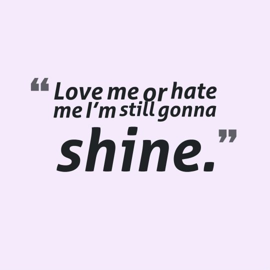 Love me or hate me I'm still gonna shine.