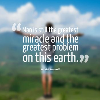 Man is still the greatest miracle and the greatest problem on this earth.