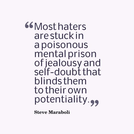 Most haters are stuck in a poisonous mental prison of jealousy and self-doubt that blinds them to their own potentiality.