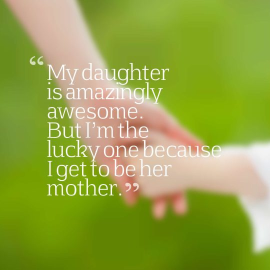 My daughter is amazingly awesome. But I'm the lucky one because I get to be her mother.