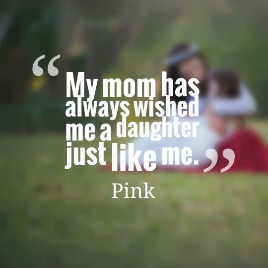 My mom has always wished me a daughter just like me.