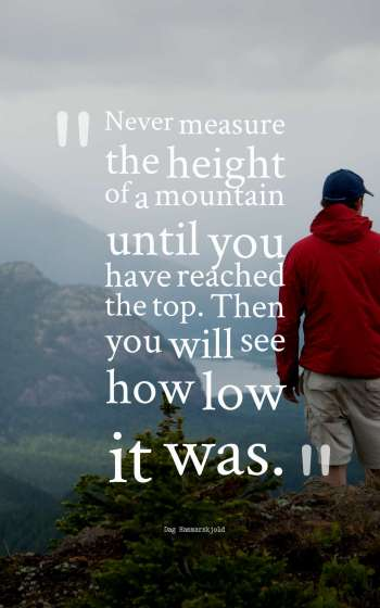 Never measure the height of a mountain until you have reached the top. Then you will see how low it was.