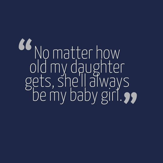 No matter how old my daughter gets, she'll always be my baby girl.