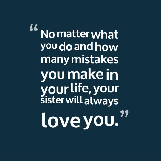 No matter what you do and how many mistakes you make in your life, your sister will always love you.