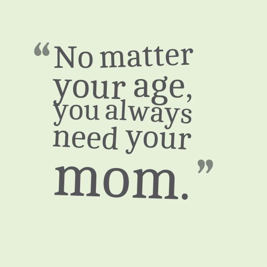 No matter your age, you always need your mom.