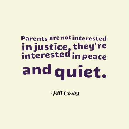 Parents are not interested in justice, they're interested in peace and quiet.