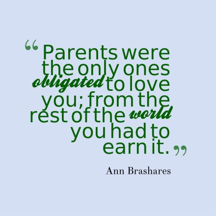 Parents were the only ones obligated to love you; from the rest of the world you had to earn it.