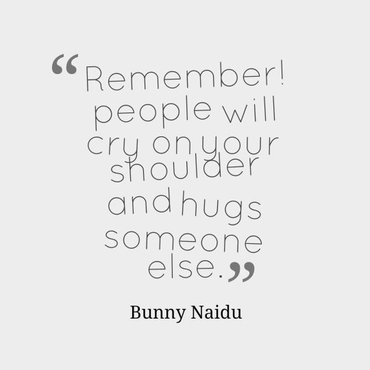 Remember! people will cry on your shoulder and hugs someone else.