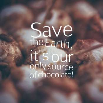 Save the Earth, it's our only source of chocolate!