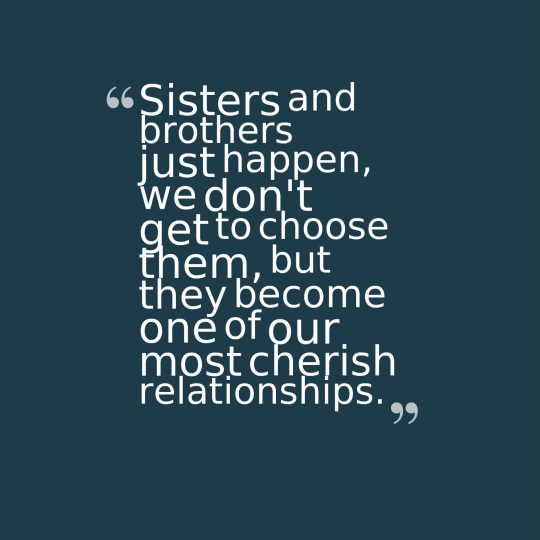 Sisters and brothers just happen, we don't get to choose them, but they become one of our most cherish relationships.