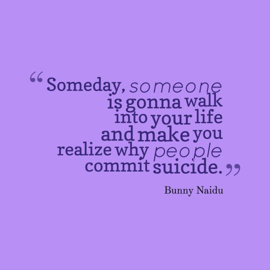 Someday, someone is gonna walk into your life and make you realize why people commit suicide.