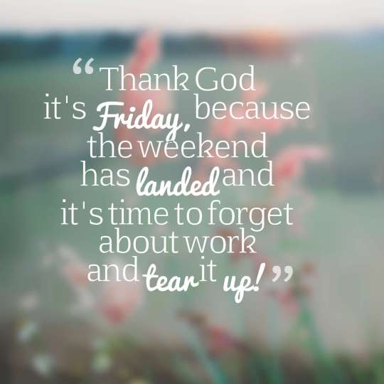 Thank God it's Friday, because the weekend has landed and it's time to forget about work and tear it up!