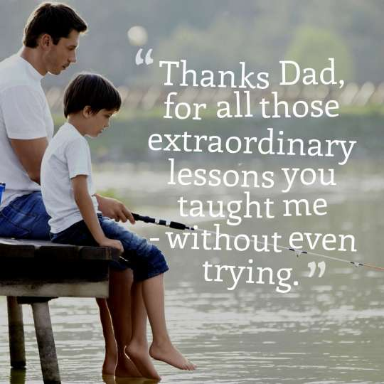 Thanks Dad, for all those extraordinary lessons you taught me - without even trying.