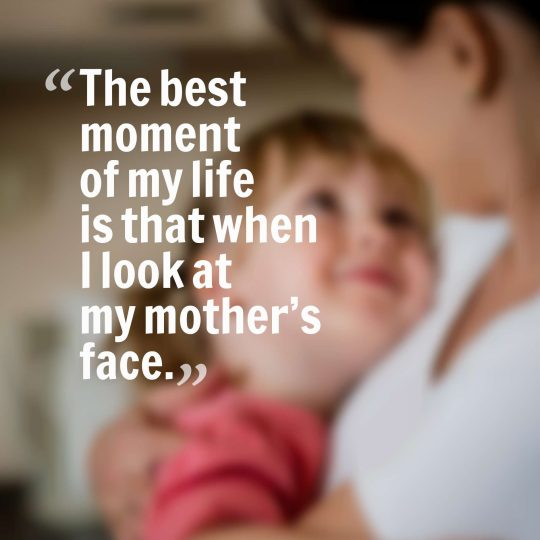 The best moment of my life is that when I look at my mother's face.
