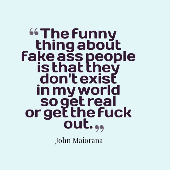 The funny thing about fake ass people is that they don't exist in my world so get real or get the fuck out.