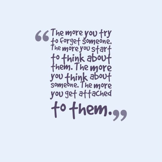 The more you try to forget someone. The more you start to think about them