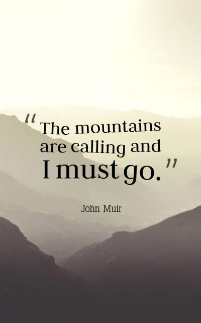 The mountains are calling and I must go.